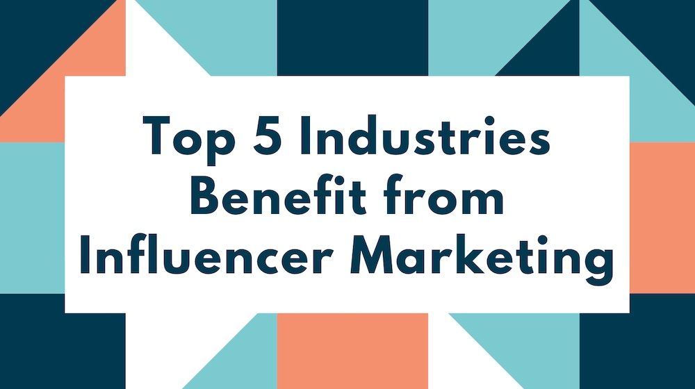 Top 5 Industries that Benefit from Influencer Marketing Campaigns
