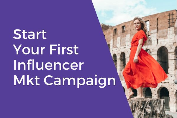 How to Start Your 1st Influencer Marketing Campaign