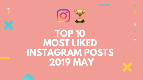 Top 10 Most Liked Instagram Posts in May 2019