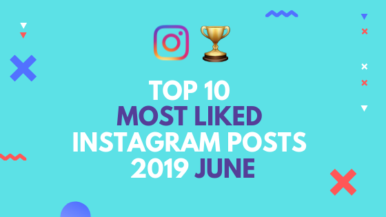 Top 10 Most Liked Instagram Posts in June 2019
